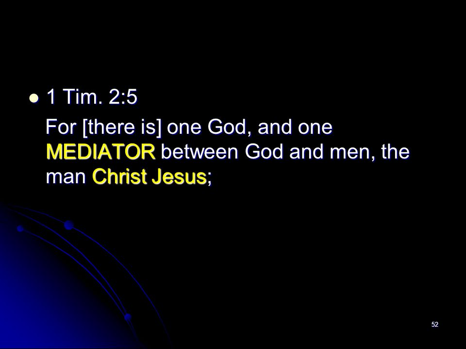 1 Tim. 2:5 For [there is] one God, and one MEDIATOR between God and men, the man Christ Jesus;